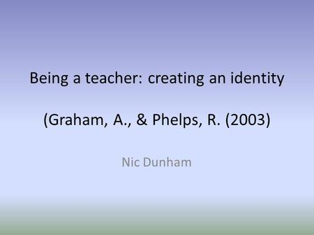 Being a teacher: creating an identity (Graham, A., & Phelps, R. (2003) Nic Dunham.