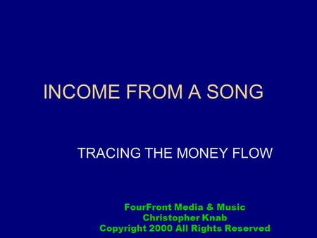INCOME FROM A SONG TRACING THE MONEY FLOW FourFront Media & Music Christopher Knab Copyright 2000 All Rights Reserved.