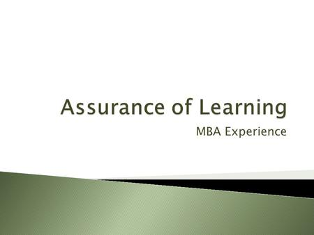 MBA Experience. Assessment of Learning Assessment of Experience Assessment of Market Conditions and Alumni/Employer Feedback MBA Experience.