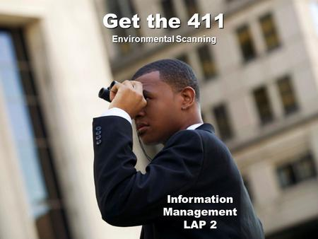 Information Management LAP 2 Environmental Scanning Get the 411.