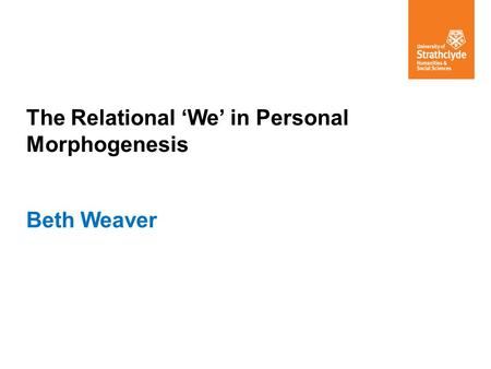 The Relational 'We' in Personal Morphogenesis Beth Weaver.