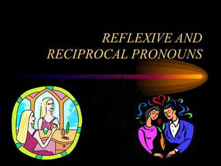 REFLEXIVE AND RECIPROCAL PRONOUNS. REFLEXIVE PRONOUNS Use reflexive pronouns when the subject and object are the same people or things. Sub.=obj. She.