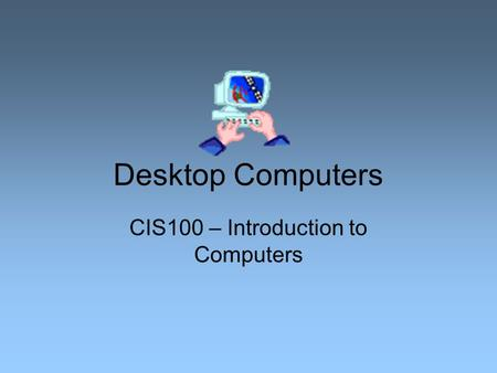 Desktop Computers CIS100 – Introduction to Computers.