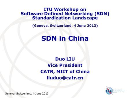 Geneva, Switzerland, 4 June 2013 SDN in China Duo LIU Vice President CATR, MIIT of China ITU Workshop on Software Defined Networking (SDN)