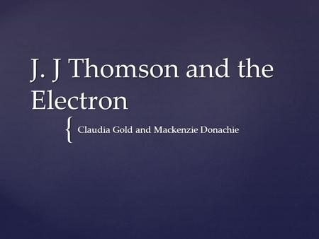 { J. J Thomson and the Electron Claudia Gold and Mackenzie Donachie.