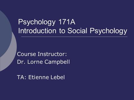 Psychology 171A Introduction to Social Psychology Course Instructor: Dr. Lorne Campbell TA: Etienne Lebel.