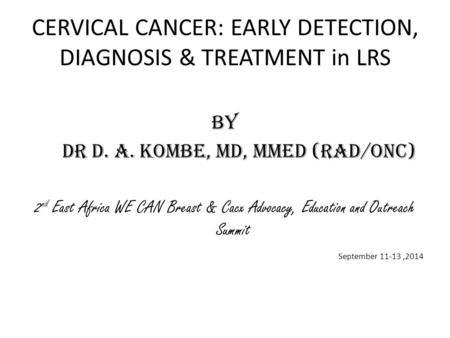CERVICAL CANCER: EARLY DETECTION, DIAGNOSIS & TREATMENT in LRS By Dr D. A. Kombe, MD, Mmed (Rad/onc) 2 nd East Africa WE CAN Breast & Cacx Advocacy, Education.