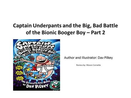 Captain Underpants and the Big, Bad Battle of the Bionic Booger Boy – Part 2 Author and Illustrator: Dav Pilkey Review by: Mason Cornette.