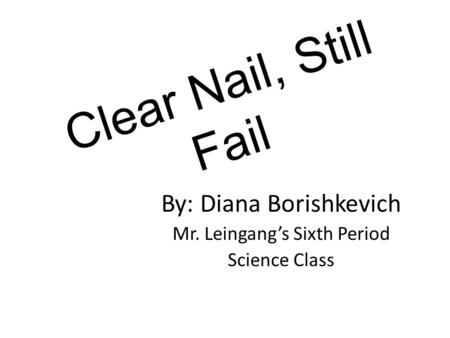 Clear Nail, Still Fail By: Diana Borishkevich Mr. Leingang's Sixth Period Science Class.