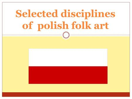 Selected disciplines of polish folk art. Main features of polish folk art  Religious motives  Village traditions and ceremonies  Regional character.