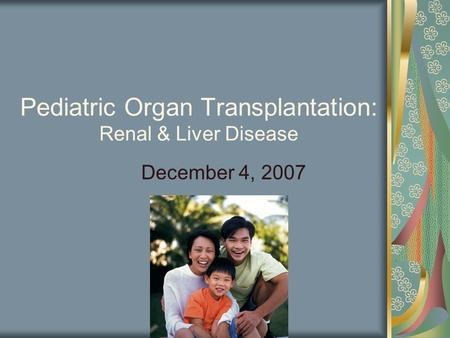 Pediatric Organ Transplantation: Renal & Liver Disease December 4, 2007.