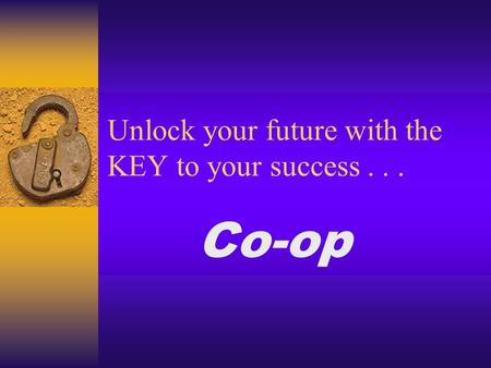 Unlock your future with the KEY to your success... Co-op.
