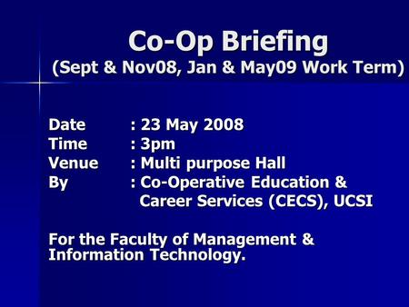 Co-Op Briefing (Sept & Nov08, Jan & May09 Work Term) Date: 23 May 2008 Time: 3pm Venue: Multi purpose Hall By: Co-Operative Education & Career Services.