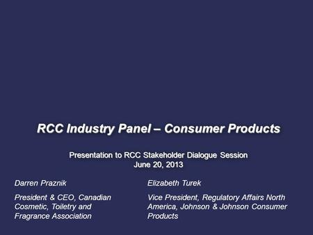 1. RCC Industry Panel – Consumer Products Presentation to RCC Stakeholder Dialogue Session June 20, 2013 Darren Praznik President & CEO, Canadian Cosmetic,