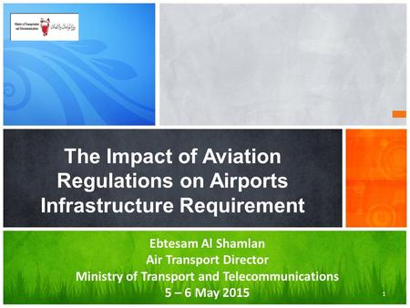 The Impact of Aviation Regulations on Airports Infrastructure Requirement 1 Ebtesam Al Shamlan Air Transport Director Ministry of Transport and Telecommunications.