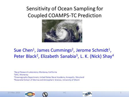 2-5 Mar, 2015IHC1 Sensitivity of Ocean Sampling for Coupled COAMPS-TC Prediction Sue Chen 1, James Cummings 2, Jerome Schmidt 1, Peter Black 2, Elizabeth.