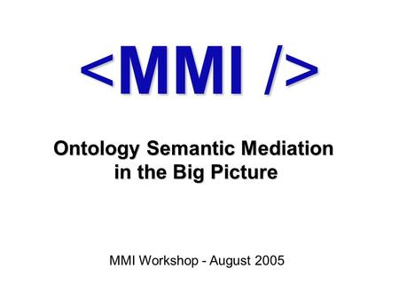 Ontology Semantic Mediation in the Big Picture MMI Workshop - August 2005.