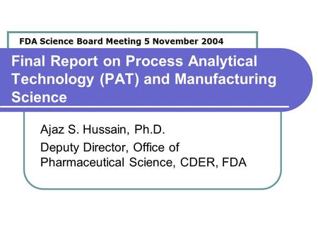 Final Report on Process Analytical Technology (PAT) and Manufacturing Science Ajaz S. Hussain, Ph.D. Deputy Director, Office of Pharmaceutical Science,