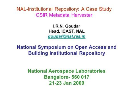 NAL-Institutional Repository: A Case Study CSIR Metadata Harvester I.R.N. Goudar Head, ICAST, NAL National Symposium on Open Access and.