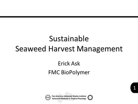1 Sustainable Seaweed Harvest Management Erick Ask FMC BioPolymer.