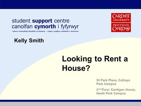 Looking to Rent a House? Kelly Smith 50 Park Place, Cathays Park Campus 2 nd Floor, Cardigan House, Heath Park Campus.