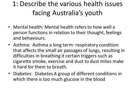 1: Describe the various health issues facing Australia's youth Mental health: Mental health refers to how well a person functions in relation to their.