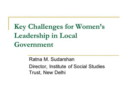 Key Challenges for Women's Leadership in Local Government Ratna M. Sudarshan Director, Institute of Social Studies Trust, New Delhi.