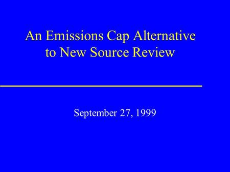 An Emissions Cap Alternative to New Source Review September 27, 1999.