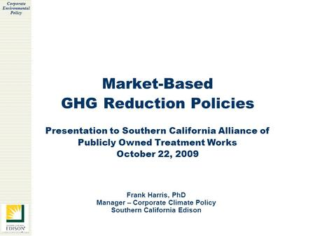 Corporate Environmental Policy Market-Based GHG Reduction Policies Frank Harris, PhD Manager – Corporate Climate Policy Southern California Edison Presentation.