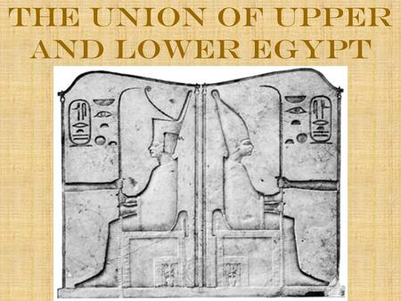 The Union of Upper and Lower Egypt. The Union of Two Lands Ancient Egypt had two parts: Upper and Lower Egypt Upper Egypt (Southern Part): Stretched for.