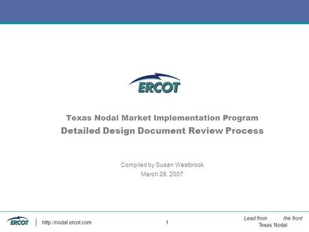 Lead from the front Texas Nodal  1 Texas Nodal Market Implementation Program Detailed Design Document Review Process Compiled by.