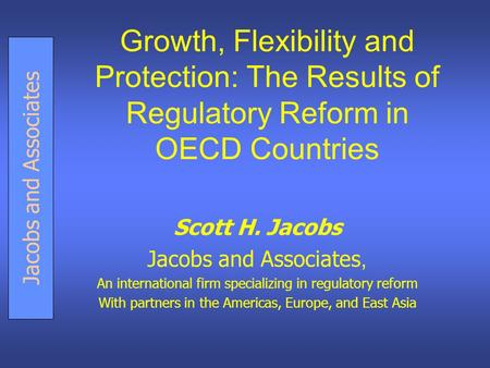 Jacobs and Associates Growth, Flexibility and Protection: The Results of Regulatory Reform in OECD Countries Scott H. Jacobs Jacobs and Associates, An.