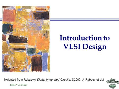 EE414 VLSI Design Introduction Introduction to VLSI Design [Adapted from Rabaey's Digital Integrated Circuits, ©2002, J. Rabaey et al.]