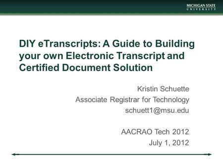 DIY eTranscripts: A Guide to Building your own Electronic Transcript and Certified Document Solution Kristin Schuette Associate Registrar for Technology.