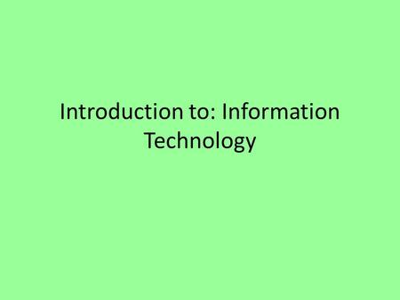 Introduction to: Information Technology. Intro to IT Information Technology (IT) Definition: is the use of technologies to manage information among people.