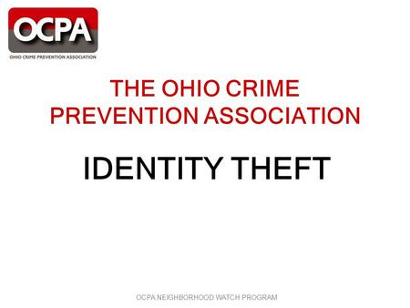 OCPA NEIGHBORHOOD WATCH PROGRAM THE OHIO CRIME PREVENTION ASSOCIATION IDENTITY THEFT.