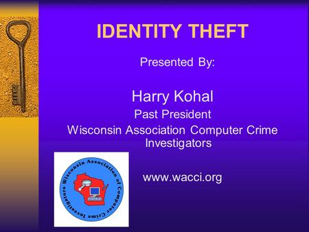 IDENTITY THEFT Presented By: Harry Kohal Past President Wisconsin Association Computer Crime Investigators www.wacci.org.