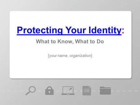[your name, organization] Protecting Your IdentityProtecting Your Identity: What to Know, What to Do.