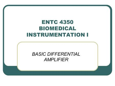 ENTC 4350 BIOMEDICAL INSTRUMENTATION I BASIC DIFFERENTIAL AMPLIFIER.