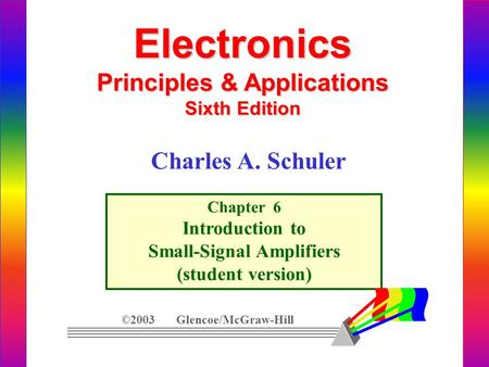 Electronics Principles & Applications Sixth Edition Chapter 6 Introduction to Small-Signal Amplifiers (student version) ©2003 Glencoe/McGraw-Hill Charles.