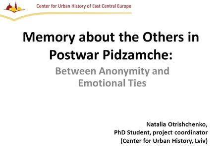 Memory about the Others in Postwar Pidzamche: Between Anonymity and Emotional Ties Natalia Otrishchenko, PhD Student, project coordinator (Center for Urban.
