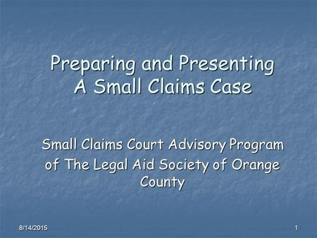 8/14/20151 Preparing and Presenting A Small Claims Case Small Claims Court Advisory Program of The Legal Aid Society of Orange County.