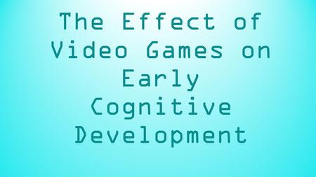 The Effect of Video Games on Early Cognitive Development.