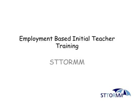 Employment Based Initial Teacher Training STTORMM.