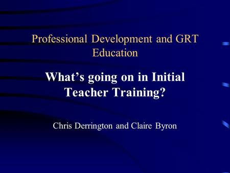 Professional Development and GRT Education What's going on in Initial Teacher Training? Chris Derrington and Claire Byron.