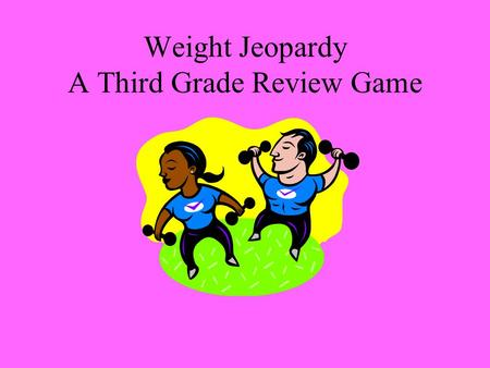 Weight Jeopardy A Third Grade Review Game. Choose the Unit What Does it Weigh? Convers- ions Word Problems 100 200 300 400 500.