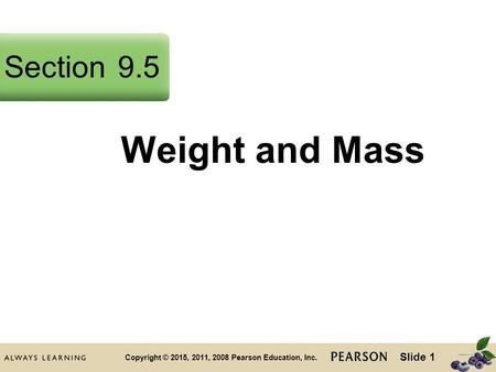 Slide 1 Copyright © 2015, 2011, 2008 Pearson Education, Inc. Weight and Mass Section9.5.