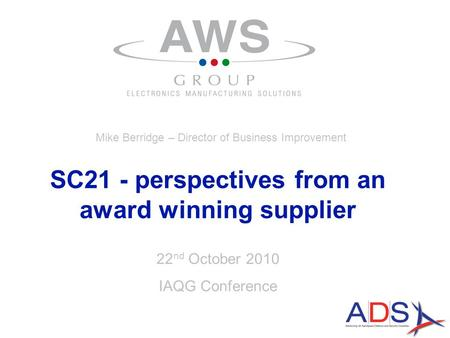 22 nd October 2010 IAQG Conference SC21 - perspectives from an award winning supplier Mike Berridge – Director of Business Improvement.
