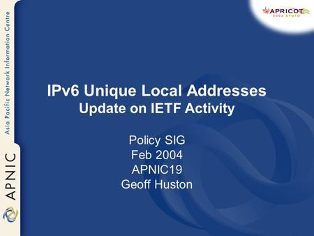 IPv6 Unique Local Addresses Update on IETF Activity Policy SIG Feb 2004 APNIC19 Geoff Huston.