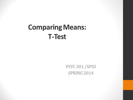 Comparing Means: T-Test PSYC 301 /SPSS SPRING 2014.